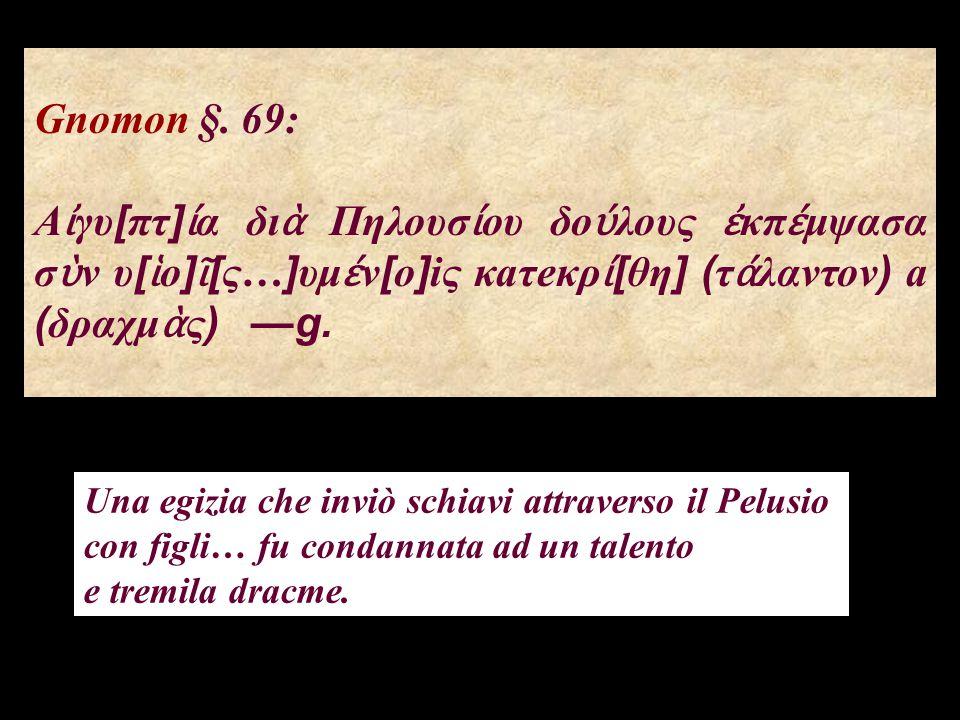 Gnomon §. 69: Αἰγυ[πτ]ία διὰ Πηλουσίου δούλους ἐκπέμψασα σὺν υ[ἱο]ῖ[ς…]υμέν[o]iς κaτeκρί[θη] (τάλαντον) a (δραχμὰς) —g.